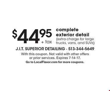 $44.95 + Tax Complete Exterior Detail (Extra Charge For Large Trucks, Vans, And SUVs). With this coupon. Not valid with other offers or prior services. Expires 7-14-17. Go to LocalFlavor.com for more coupons.