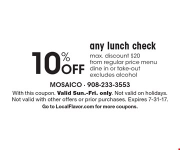 10% Off any lunch check max. discount $20 from regular price menu-dine in or take-out-excludes alcohol. With this coupon. Valid Sun.-Fri. only. Not valid on holidays. Not valid with other offers or prior purchases. Expires 