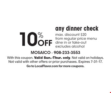 10% Off any dinner check. Max. discount $20 from regular price menu dine in or take-out excludes alcohol. With this coupon. Valid Sun.-Thur. only. Not valid on holidays. Not valid with other offers or prior purchases. Expires 7-31-17.Go to LocalFlavor.com for more coupons.