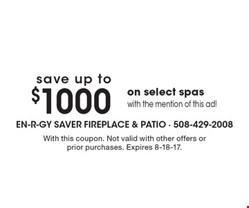 Save up to $1000 on select spas with the mention of this ad! With this coupon. Not valid with other offers or prior purchases. Expires 8-18-17.