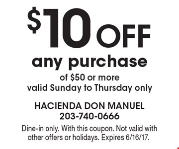 $10 off any purchase of $50 or more, valid Sunday to Thursday only. Dine-in only. With this coupon. Not valid with other offers or holidays. Expires 6/16/17.