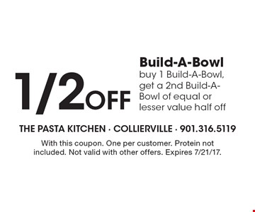 1/2 off Build-A-Bowl. Buy 1 Build-A-Bowl, get a 2nd Build-A-Bowl of equal or lesser value half off. With this coupon. One per customer. Protein not included. Not valid with other offers. Expires 7/21/17.