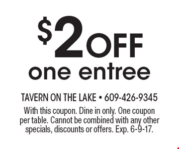 $2 Off one entree. With this coupon. Dine in only. One coupon per table. Cannot be combined with any other specials, discounts or offers. Exp. 6-9-17.