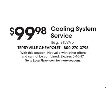 $99.98 Cooling System Service. Reg. $159.95 . With this coupon. Not valid with other offers and cannot be combined. Expires 6-16-17. Go to LocalFlavor.com for more coupons.