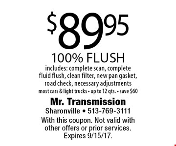 $89.95 100% flush includes: complete scan, complete fluid flush, clean filter, new pan gasket, road check, necessary adjustments. Most cars & light trucks. Up to 12 qts. Save $60. With this coupon. Not valid with other offers or prior services.Expires 9/15/17.