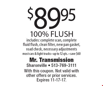 $89.95 100% flush includes: complete scan, complete fluid flush, clean filter, new pan gasket, road check, necessary adjustmentsmost cars & light trucks - up to 12 qts. - save $60. With this coupon. Not valid with other offers or prior services.Expires 11-17-17.