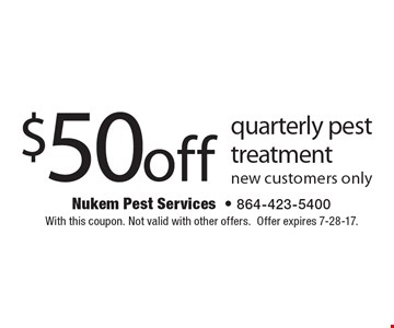$50 off quarterly pest treatment. New customers only. With this coupon. Not valid with other offers. Offer expires 7-28-17.