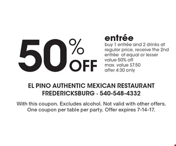 50% Off entree buy 1 entree and 2 drinks at regular price, receive the 2nd entree of equal or lesser value 50% off. max. value $7.50 after 4:30 only. With this coupon. Excludes alcohol. Not valid with other offers. One coupon per table per party. Offer expires 7-14-17.