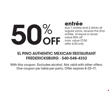 50% Off entree. Buy 1 entree and 2 drinks at regular price, receive the 2nd entree of equal or lesser value 50% off. Max. value $7.50 after 4:30 only. With this coupon. Excludes alcohol. Not valid with other offers. One coupon per table per party. Offer expires 8-25-17.