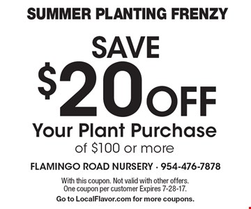 Summer Planting Frenzy SAVE $20 Off Your Plant Purchase of $100 or more. With this coupon. Not valid with other offers. One coupon per customer Expires 7-28-17. Go to LocalFlavor.com for more coupons.
