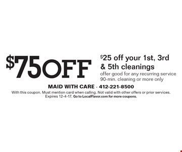$75 Off $25 off your 1st, 3rd & 5th cleanings. Offer good for any recurring service. 90-min. cleaning or more only. With this coupon. Must mention card when calling. Not valid with other offers or prior services. Expires 12-4-17. Go to LocalFlavor.com for more coupons.