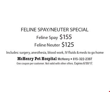 FELINE SPAY/NEUTER SPECIAL $155 Feline Spay. $125 Feline Neuter. Includes: surgery, anesthesia, blood work, IV fluids & meds to go home. One coupon per customer. Not valid with other offers. Expires 6/30/17.