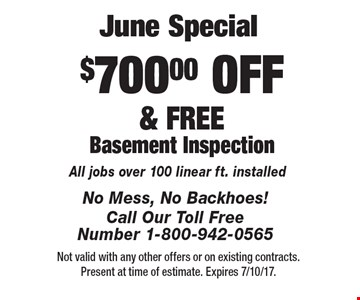 June Special. $700.00 OFF & FREE Basement Inspection. All jobs over 100 linear ft. installed. Not valid with any other offers or on existing contracts. Present at time of estimate. Expires 7/10/17.