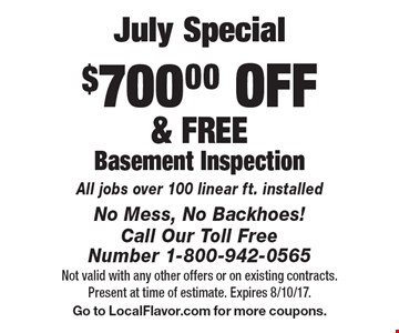 July Special - $700.00 OFF & FREE Basement Inspection. All jobs over 100 linear ft. installed. Not valid with any other offers or on existing contracts. Present at time of estimate. Expires 8/10/17. Go to LocalFlavor.com for more coupons.