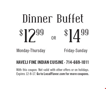 Dinner Buffet $12.99 Monday-Thursday. $14.99 Friday-Sunday. With this coupon. Not valid with other offers or on holidays. Expires 12-8-17. Go to LocalFlavor.com for more coupons.