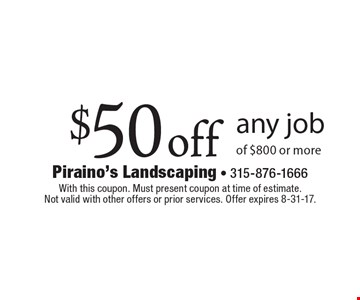 $50 off any job of $800 or more. With this coupon. Must present coupon at time of estimate. Not valid with other offers or prior services. Offer expires 8-31-17.