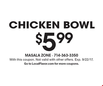 $5.99 chicken bowl. With this coupon. Not valid with other offers. Exp. 9/22/17.Go to LocalFlavor.com for more coupons.