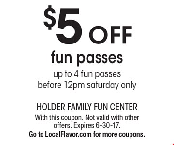 $5 off fun passes. up to 4 fun passes. before 12pm saturday only. With this coupon. Not valid with other offers. Expires 6-30-17.Go to LocalFlavor.com for more coupons.