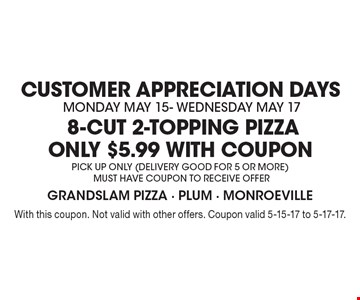 CUSTOMER APPRECIATION DAYS. Monday May 15- Wednesday May 17. 8-Cut 2-topping Pizza ONLY $5.99 with coupon. PICK UP ONLY (Delivery good for 5 or more) MUST HAVE COUPON TO RECEIVE OFFER. With this coupon. Not valid with other offers. Coupon valid 5-15-17 to 5-17-17.