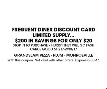 FREQUENT DINER DISCOUNT CARD LIMITED SUPPLY...$200 IN SAVINGS FOR ONLY $20. Stop in to purchase - HURRY! They will go fast! Cards Good 6/1/17-9/30/17. With this coupon. Not valid with other offers. Expires 6-30-17.