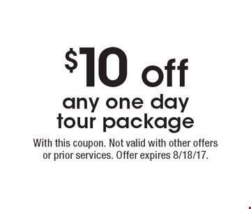 $10 off any one day tour package. With this coupon. Not valid with other offers or prior services. Offer expires 8/18/17.