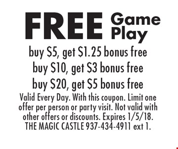 Free game play. Buy $5, get $1.25 bonus free, buy $10, get $3 bonus free, buy $20, get $5 bonus free. Valid every day. With this coupon. Limit one offer per person or party visit. Not valid with other offers or discounts. Expires 1/5/18. THE MAGIC CASTLE 937-434-4911 ext 1.