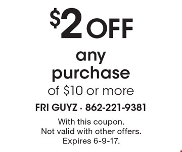 $2 off any purchase of $10 or more. With this coupon. Not valid with other offers. Expires 6-9-17.
