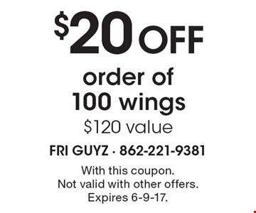 $20 off order of 100 wings, $120 value. With this coupon. Not valid with other offers. Expires 6-9-17.