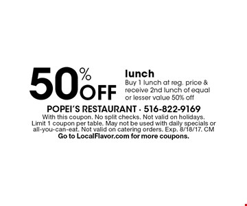 50% off lunch. Buy 1 lunch at reg. price & receive 2nd lunch of equal or lesser value 50% off. With this coupon. No split checks. Not valid on holidays. Limit 1 coupon per table. May not be used with daily specials or all-you-can-eat. Not valid on catering orders. Exp. 8/18/17. CM Go to LocalFlavor.com for more coupons.
