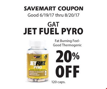 20% off GATJet fuel Pyro Fat Burning Feel-Good Thermogenic. SAVEMART COUPON Good 6/19/17 thru 8/20/17
