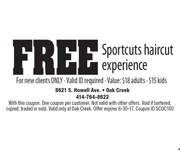 FREE Sportcuts haircut experience. For new clients ONLY. Valid ID required. Value: $18 adults - $15 kids. With this coupon. One coupon per customer. Not valid with other offers. Void if bartered, copied, traded or sold. Valid only at Oak Creek. Offer expires 6-30-17. Coupon ID SCOC100