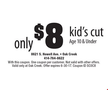 only $8 kid's cut. Age 10 & Under. With this coupon. One coupon per customer. Not valid with other offers. Valid only at Oak Creek. Offer expires 6-30-17. Coupon ID SC0C8