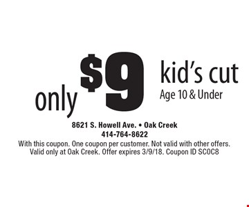 only $9 kid's cut Age 10 & Under. With this coupon. One coupon per customer. Not valid with other offers. Valid only at Oak Creek. Offer expires 12/1/17. Coupon ID SC0C8