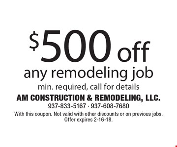 $500 off any remodeling job. Min. required, call for details. With this coupon. Not valid with other discounts or on previous jobs. Offer expires 2-16-18.