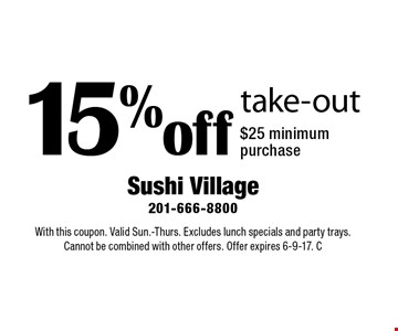 15% off take-out. $25 minimum purchase. With this coupon. Valid Sun.-Thurs. Excludes lunch specials and party trays. Cannot be combined with other offers. Offer expires 6-9-17. C