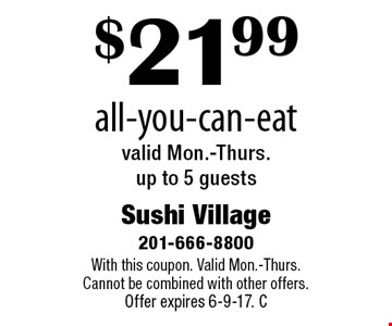 $21.99 all-you-can-eat. Valid Mon.-Thurs. up to 5 guests. With this coupon. Valid Mon.-Thurs. Cannot be combined with other offers. Offer expires 6-9-17. C
