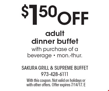 $1.50 off adult dinner buffet with purchase of a beverage. Mon.-thur.. With this coupon. Not valid on holidays or with other offers. Offer expires 7/14/17. E