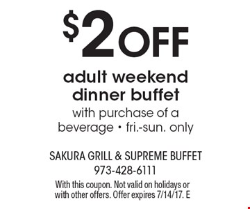 $2 off adult weekend dinner buffet with purchase of a beverage. Fri.-sun. only. With this coupon. Not valid on holidays or with other offers. Offer expires 7/14/17. E