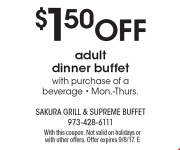 $1.50 Off adult dinner buffet with purchase of a beverage - Mon.-Thurs. With this coupon. Not valid on holidays or with other offers. Offer expires 9/8/17. E
