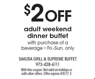 $2 Off adult weekend dinner buffet with purchase of a beverage - Fri.-Sun. only. With this coupon. Not valid on holidays or with other offers. Offer expires 9/8/17. E