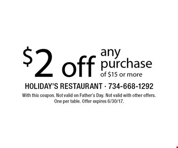 $2 off any purchase of $15 or more. With this coupon. Not valid on Father's Day. Not valid with other offers. One per table. Offer expires 6/30/17.