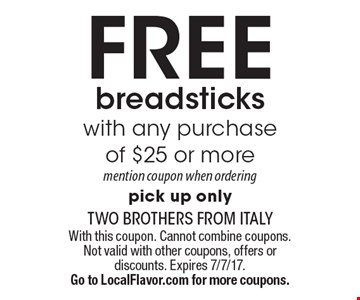 FREE breadsticks with any purchase of $25 or more. Mention coupon when ordering. Pick up only. With this coupon. Cannot combine coupons. Not valid with other coupons, offers or discounts. Expires 7/7/17. Go to LocalFlavor.com for more coupons.