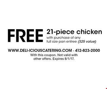 FREE 21-piece chicken with purchase of any full size pan entree ($25 value). With this coupon. Not valid with other offers. Expires 8/1/17.