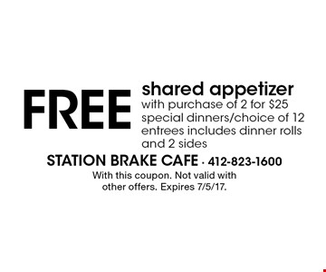 FREE shared appetizer with purchase of 2 for $25 special dinners/choice of 12 entrees includes dinner rolls and 2 sides. With this coupon. Not valid with other offers. Expires 7/5/17.