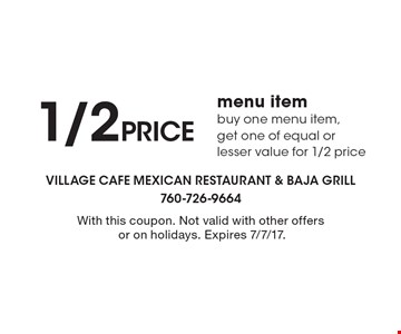 1/2 price menu item. Buy one menu item,get one of equal or lesser value for 1/2 price. With this coupon. Not valid with other offers or on holidays. Expires 7/7/17.