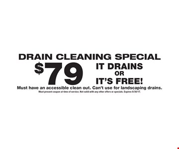 DRAIN CLEANING SPECIAL - $79 IT DRAINS OR IT'S FREE! Must have an accessible clean out. Can't use for landscaping drains. Must present coupon at time of service. Not valid with any other offers or specials. Expires 6/30/17.