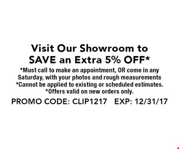 Visit Our Showroom to SAVE an Extra 5% OFF. Must call to make an appointment, OR come in anySaturday, with your photos and rough measurements. Cannot be applied to existing or scheduled estimates. Offers valid on new orders only. PROMO CODE: CLIP1217 EXP: 12/31/17