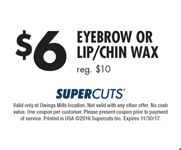 $6 Eyebrow or Lip/Chin Wax, reg. $10. Valid only at Owings Mills location. Not valid with any other offer. No cash value. One coupon per customer. Please present coupon prior to payment of service. Printed in USA 2016 Supercuts Inc. Expires 11/30/17.