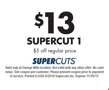 $13 Supercut 1 $5 off regular price. Valid only at Owings Mills location. Not valid with any other offer. No cash value. One coupon per customer. Please present coupon prior to payment of service. Printed in USA 2016 Supercuts Inc. Expires 11/30/17.