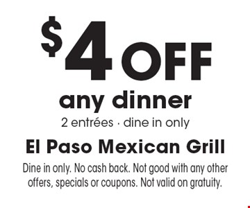 $4 Off any dinner 2 entrees - dine in only. Dine in only. No cash back. Not good with any other offers, specials or coupons. Not valid on gratuity.